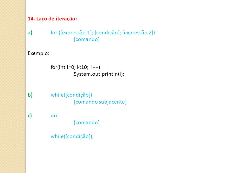 14. Laço de iteração:a) for ([expressão 1]; [condição]; [expressão 2]) [comando] Exemplo: for(int i=0; i<10; i++)